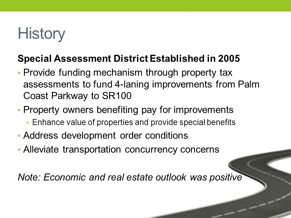 History Special Assessment District Established in 2005 Provide funding mechanism through property tax assessments to fund 4-laning improvements from Palm Coast Parkway to SR100 Property owners benefiting pay for improvements Enhance value of properties and provide special benefits Address development order conditions Alleviate transportation concurrency concerns Note: Economic and real estate outlook was positive
