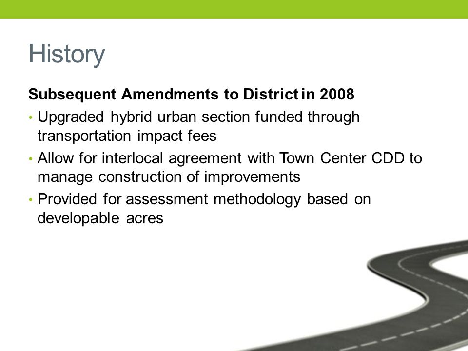 History Subsequent Amendments to District in 2008 Upgraded hybrid urban section funded through transportation impact fees Allow for interlocal agreement with Town Center CDD to manage construction of improvements Provided for assessment methodology based on developable acres