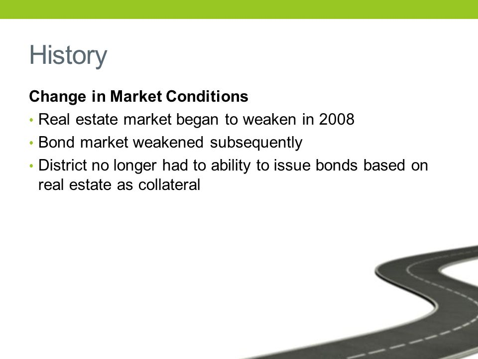 History Change in Market Conditions Real estate market began to weaken in 2008 Bond market weakened subsequently District no longer had to ability to issue bonds based on real estate as collateral