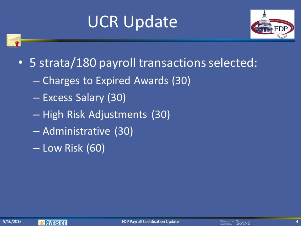 UCR Update Documentation requested for each selection: – Support 100% of individual for year in question Personnel actions, payroll details across all funding sources, time records, Effort Reports/Payroll Certifications, job descriptions, teaching assignments, travel expenditures, cost transfers – Award terms, conditions, budget detail FDP Payroll Certification Update59/16/2013