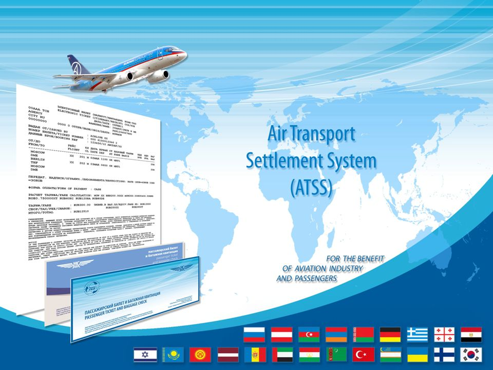 Airlines from the following countries participate in Air Transport Settlement System * : * number of airlines is shown in brackets as of February 2015 The Russian Federation (48) Austria (1) Azerbaijan (1) Armenia (1) Belarus (1) Greece (2) Georgia (1) Egypt (1) Israel (1) Kazakhstan (2) Kirgizia (5) Tajikistan (4) Latvia (1) Moldova (1) UAE (3) Turkmenistan (1) Turkey (3) Ukraine (4) Germany (2) Uzbekistan (1) Finland (1) South Korea (1)