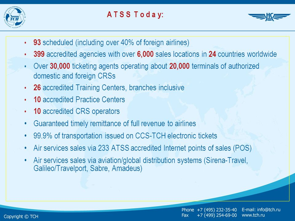 ATSS Today (continuation) ATSS agencies sell hotel and other ancillary services on CCS-TCH e-documents via Computerized Distribution Systems for Ancillary Services (CDSAS), ADS «Sirena-Travel» and other integrated CRSs ATSS agencies reserve and sell rail transportation on CCS-TCH e-documents via System for Reservation and Sales of Passenger Rail Services and ADS «Sirena-Travel» (in cooperation with Automated Management System «Express-3» of Russian Railways, JSC ) on Internet technology platform Reporting can be generated in three currencies, i.e.