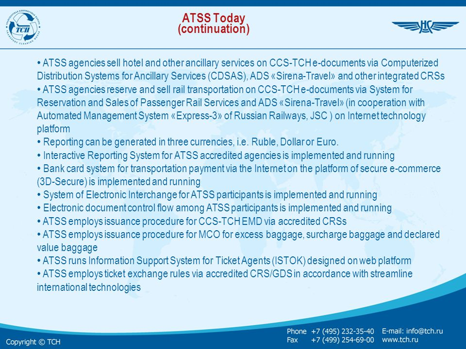 Standard requirements to Airline joining the System The Airline: Files application for joining the Settlement System Signs model agreement with TCH on sales and settlement related to air services issued on CCS-TCH STDs and e-tickets Ensures access to its inventory in CRS via ADS/GDS accredited with ATSS Pays for TCH services in compliance with price-list approved by ACCS Note: – The Airline must be registered as a carrier in compliance with legislation of the country of registration and have got valid operator's certificate and license to operate scheduled flights – New entrant airline–participant of ATSS pays a fee for System development – Obtains a code assigned by TCH Schedule and Tariffs Centre (STC) (for airlines without IATA code) – Uploads its schedules and fares in STC (for Russian airlines)