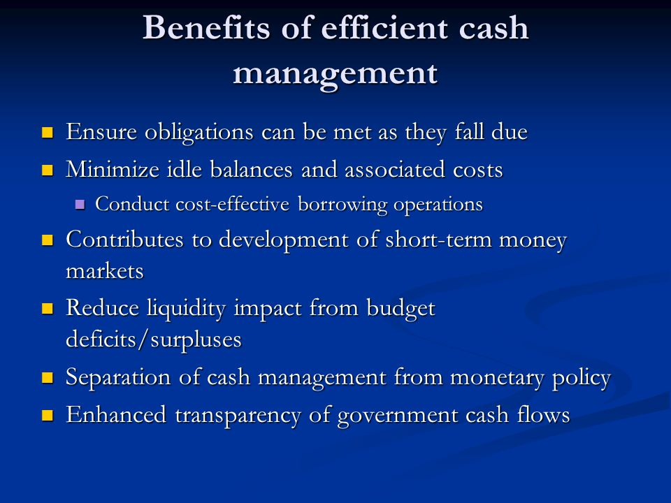 Benefits of efficient cash management Ensure obligations can be met as they fall due Ensure obligations can be met as they fall due Minimize idle balances and associated costs Minimize idle balances and associated costs Conduct cost-effective borrowing operations Conduct cost-effective borrowing operations Contributes to development of short-term money markets Contributes to development of short-term money markets Reduce liquidity impact from budget deficits/surpluses Reduce liquidity impact from budget deficits/surpluses Separation of cash management from monetary policy Separation of cash management from monetary policy Enhanced transparency of government cash flows Enhanced transparency of government cash flows