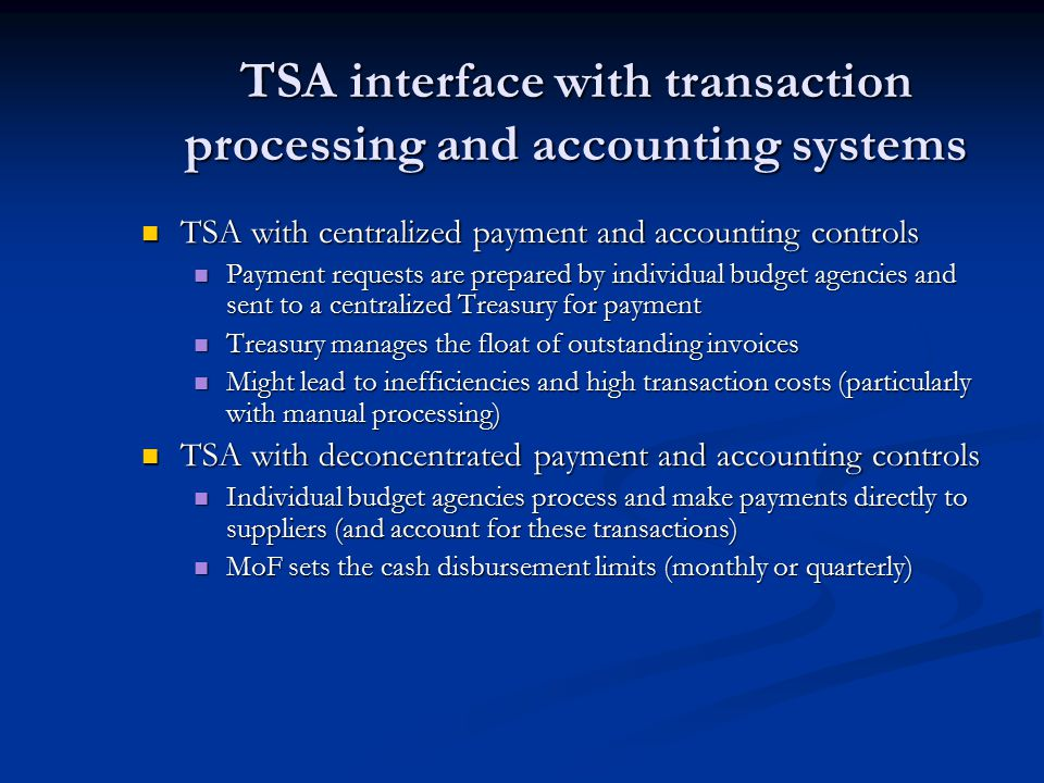 TSA interface with transaction processing and accounting systems TSA with centralized payment and accounting controls TSA with centralized payment and accounting controls Payment requests are prepared by individual budget agencies and sent to a centralized Treasury for payment Payment requests are prepared by individual budget agencies and sent to a centralized Treasury for payment Treasury manages the float of outstanding invoices Treasury manages the float of outstanding invoices Might lead to inefficiencies and high transaction costs (particularly with manual processing) Might lead to inefficiencies and high transaction costs (particularly with manual processing) TSA with deconcentrated payment and accounting controls TSA with deconcentrated payment and accounting controls Individual budget agencies process and make payments directly to suppliers (and account for these transactions) Individual budget agencies process and make payments directly to suppliers (and account for these transactions) MoF sets the cash disbursement limits (monthly or quarterly) MoF sets the cash disbursement limits (monthly or quarterly)