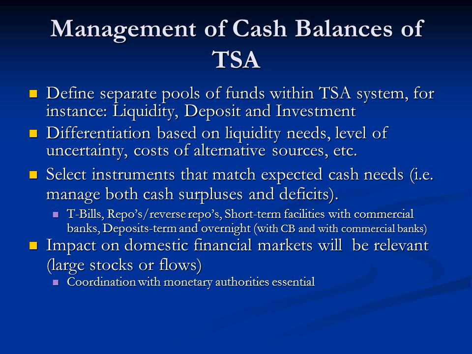 Management of Cash Balances of TSA Define separate pools of funds within TSA system, for instance: Liquidity, Deposit and Investment Define separate pools of funds within TSA system, for instance: Liquidity, Deposit and Investment Differentiation based on liquidity needs, level of uncertainty, costs of alternative sources, etc.