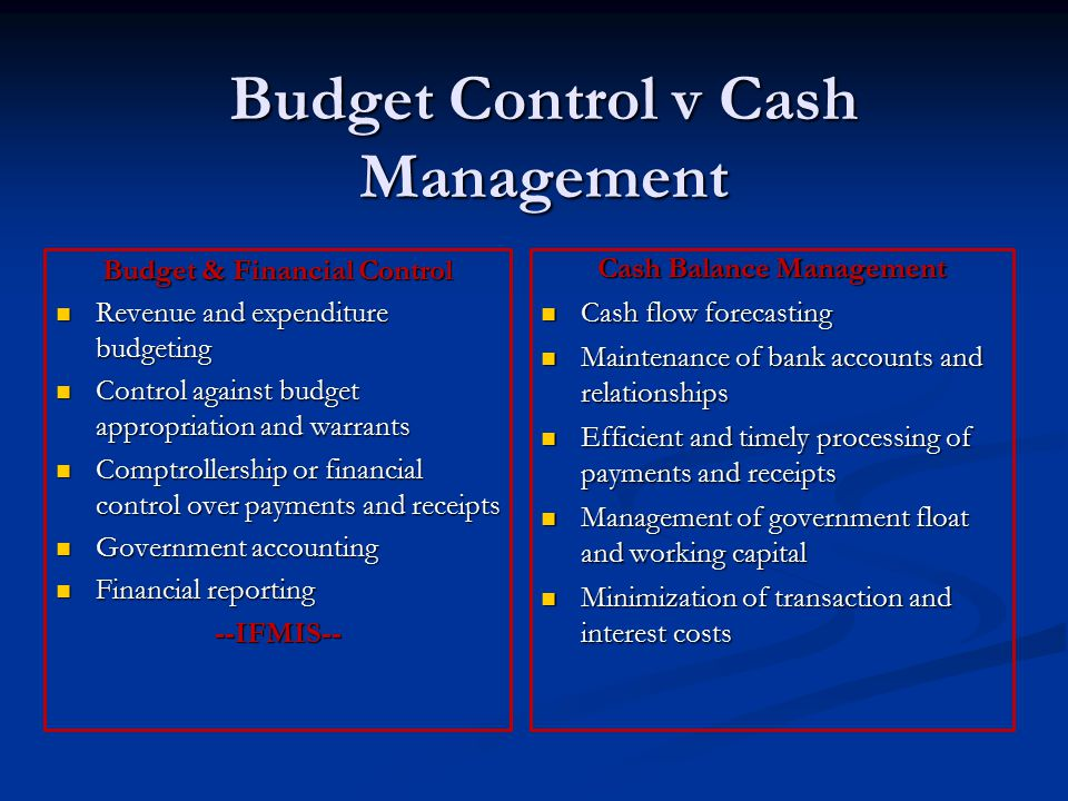 Budget Control v Cash Management Budget & Financial Control Revenue and expenditure budgeting Revenue and expenditure budgeting Control against budget appropriation and warrants Control against budget appropriation and warrants Comptrollership or financial control over payments and receipts Comptrollership or financial control over payments and receipts Government accounting Government accounting Financial reporting Financial reporting--IFMIS-- Cash Balance Management Cash flow forecasting Cash flow forecasting Maintenance of bank accounts and relationships Maintenance of bank accounts and relationships Efficient and timely processing of payments and receipts Efficient and timely processing of payments and receipts Management of government float and working capital Management of government float and working capital Minimization of transaction and interest costs Minimization of transaction and interest costs