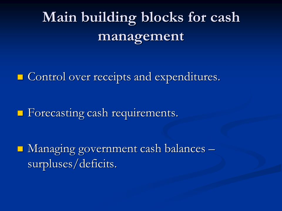 Main building blocks for cash management Control over receipts and expenditures.