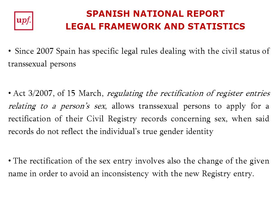 SPANISH NATIONAL REPORT LEGAL FRAMEWORK AND STATISTICS Since 2007 Spain has specific legal rules dealing with the civil status of transsexual persons