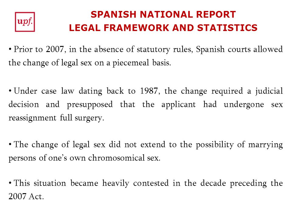 SPANISH NATIONAL REPORT LEGAL FRAMEWORK AND STATISTICS Prior to 2007, in the absence of statutory rules, Spanish courts allowed the change of legal se