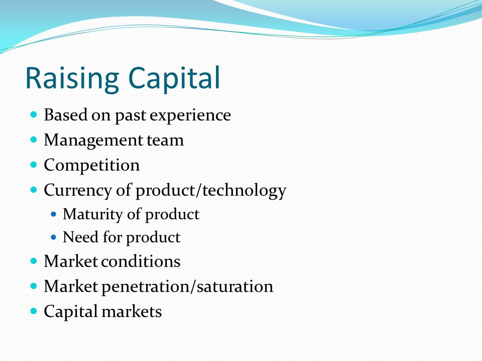 Raising Capital Based on past experience Management team Competition Currency of product/technology Maturity of product Need for product Market conditions Market penetration/saturation Capital markets