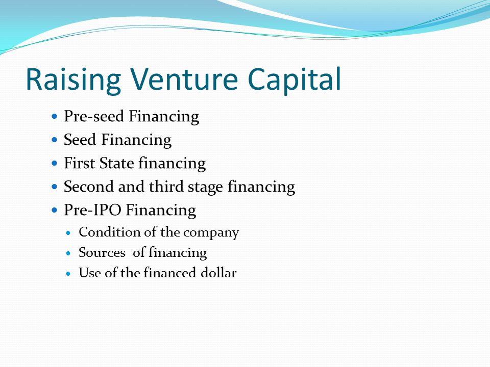 Raising Venture Capital Pre-seed Financing Seed Financing First State financing Second and third stage financing Pre-IPO Financing Condition of the company Sources of financing Use of the financed dollar