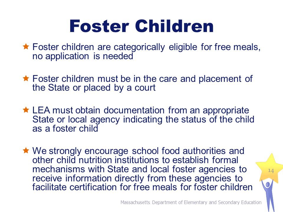 Foster Children  Foster children are categorically eligible for free meals, no application is needed  Foster children must be in the care and placement of the State or placed by a court  LEA must obtain documentation from an appropriate State or local agency indicating the status of the child as a foster child  We strongly encourage school food authorities and other child nutrition institutions to establish formal mechanisms with State and local foster agencies to receive information directly from these agencies to facilitate certification for free meals for foster children Massachusetts Department of Elementary and Secondary Education 14