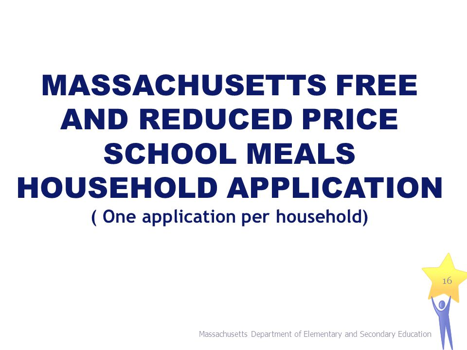 Massachusetts Department of Elementary and Secondary Education 16 MASSACHUSETTS FREE AND REDUCED PRICE SCHOOL MEALS HOUSEHOLD APPLICATION ( One application per household)