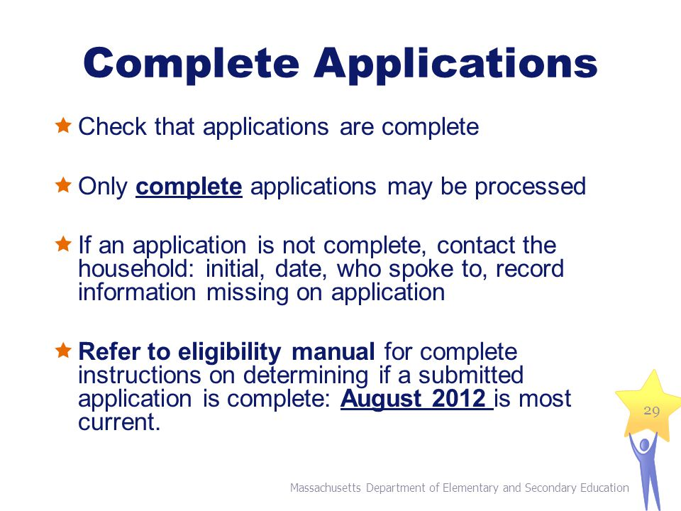 Complete Applications  Check that applications are complete  Only complete applications may be processed  If an application is not complete, contact the household: initial, date, who spoke to, record information missing on application  Refer to eligibility manual for complete instructions on determining if a submitted application is complete: August 2012 is most current.