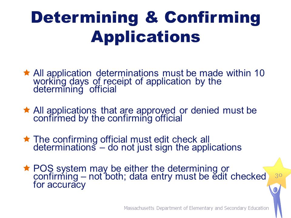 Determining & Confirming Applications  All application determinations must be made within 10 working days of receipt of application by the determining official  All applications that are approved or denied must be confirmed by the confirming official  The confirming official must edit check all determinations – do not just sign the applications  POS system may be either the determining or confirming – not both; data entry must be edit checked for accuracy Massachusetts Department of Elementary and Secondary Education 30