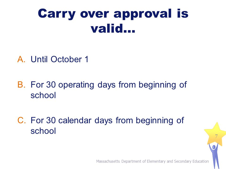 Carry over approval is valid… A.Until October 1 B.For 30 operating days from beginning of school C.For 30 calendar days from beginning of school Massachusetts Department of Elementary and Secondary Education 7