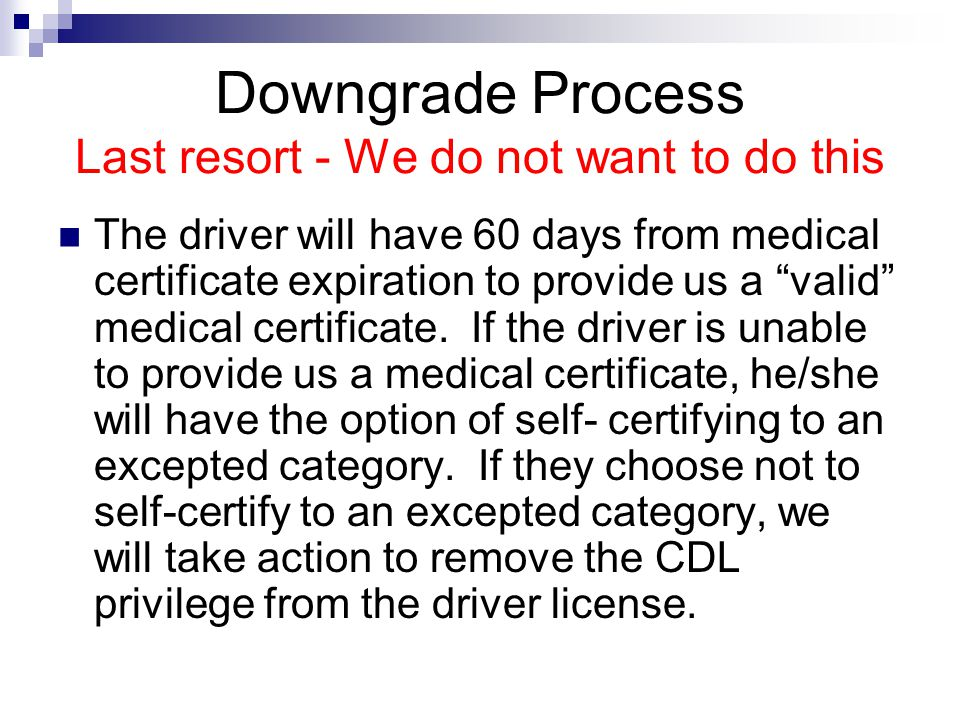 Downgrade Process Last resort - We do not want to do this The driver will have 60 days from medical certificate expiration to provide us a valid medical certificate.