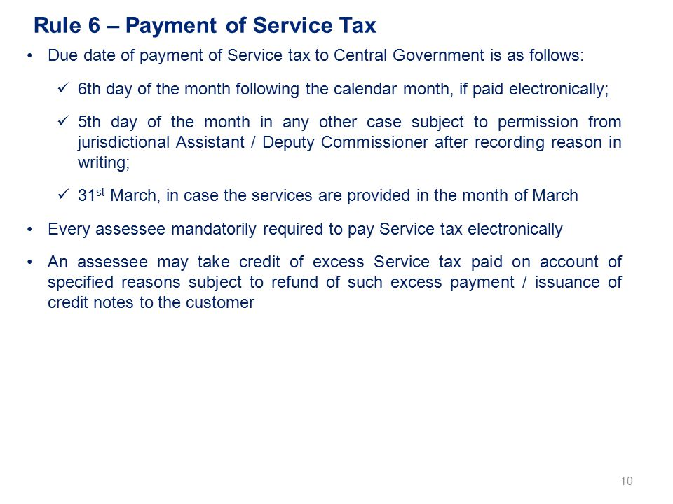 Rule 6 – Payment of Service Tax 10 Due date of payment of Service tax to Central Government is as follows: 6th day of the month following the calendar month, if paid electronically; 5th day of the month in any other case subject to permission from jurisdictional Assistant / Deputy Commissioner after recording reason in writing; 31 st March, in case the services are provided in the month of March Every assessee mandatorily required to pay Service tax electronically An assessee may take credit of excess Service tax paid on account of specified reasons subject to refund of such excess payment / issuance of credit notes to the customer