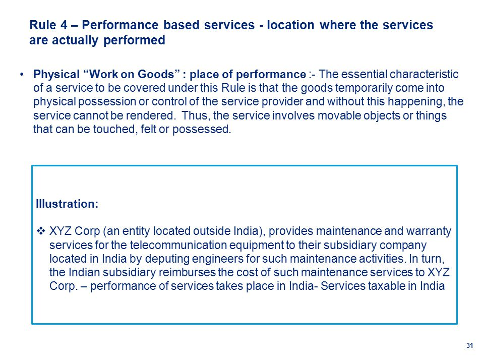 Rule 4 – Performance based services - location where the services are actually performed 31 Physical Work on Goods : place of performance :- The essential characteristic of a service to be covered under this Rule is that the goods temporarily come into physical possession or control of the service provider and without this happening, the service cannot be rendered.