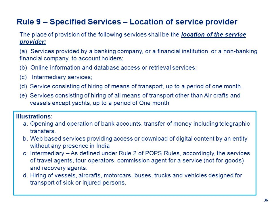Rule 9 – Specified Services – Location of service provider 36 The place of provision of the following services shall be the location of the service provider: (a) Services provided by a banking company, or a financial institution, or a non-banking financial company, to account holders; (b) Online information and database access or retrieval services; (c) Intermediary services; (d)Service consisting of hiring of means of transport, up to a period of one month.