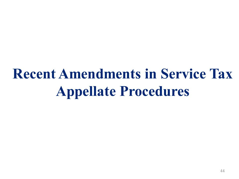 Recent Amendments in Service Tax Appellate Procedures 44