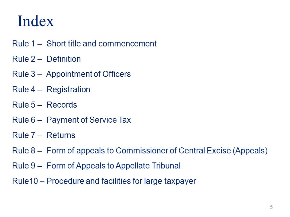 Index 5 Rule 1 – Short title and commencement Rule 2 – Definition Rule 3 – Appointment of Officers Rule 4 – Registration Rule 5 – Records Rule 6 – Payment of Service Tax Rule 7 – Returns Rule 8 – Form of appeals to Commissioner of Central Excise (Appeals) Rule 9 – Form of Appeals to Appellate Tribunal Rule10 – Procedure and facilities for large taxpayer