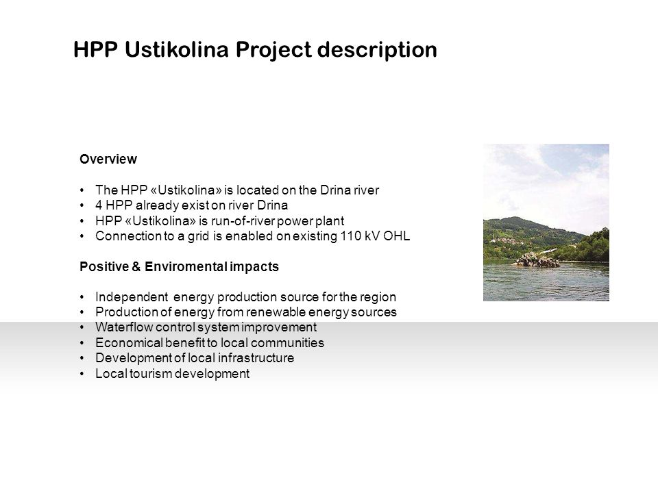 HPP Ustikolina Project description Overview The HPP «Ustikolina» is located on the Drina river 4 HPP already exist on river Drina HPP «Ustikolina» is run-of-river power plant Connection to a grid is enabled on existing 110 kV OHL Positive & Enviromental impacts Independent energy production source for the region Production of energy from renewable energy sources Waterflow control system improvement Economical benefit to local communities Development of local infrastructure Local tourism development