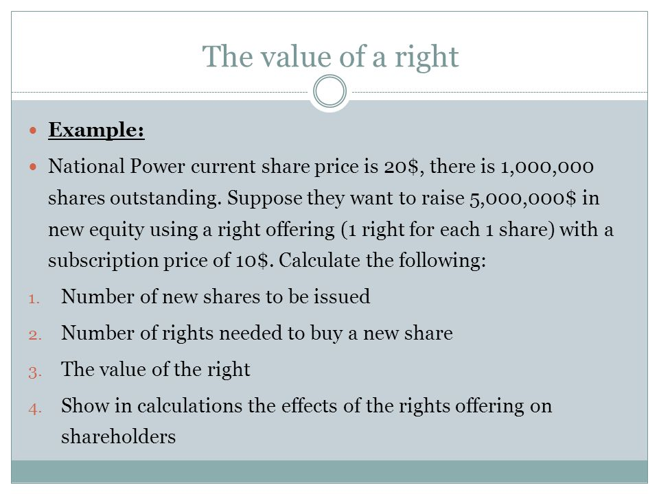 The value of a right Example: National Power current share price is 20$, there is 1,000,000 shares outstanding. Suppose they want to raise 5,000,000$