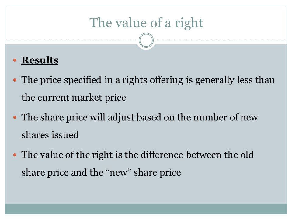 Results The price specified in a rights offering is generally less than the current market price The share price will adjust based on the number of new shares issued The value of the right is the difference between the old share price and the new share price The value of a right