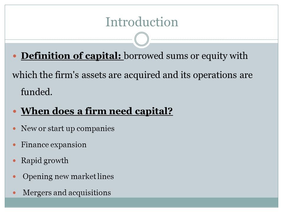 Introduction Definition of capital: borrowed sums or equity with which the firm's assets are acquired and its operations are funded. When does a firm