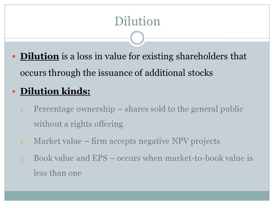 Dilution Dilution is a loss in value for existing shareholders that occurs through the issuance of additional stocks Dilution kinds: 1. Percentage own