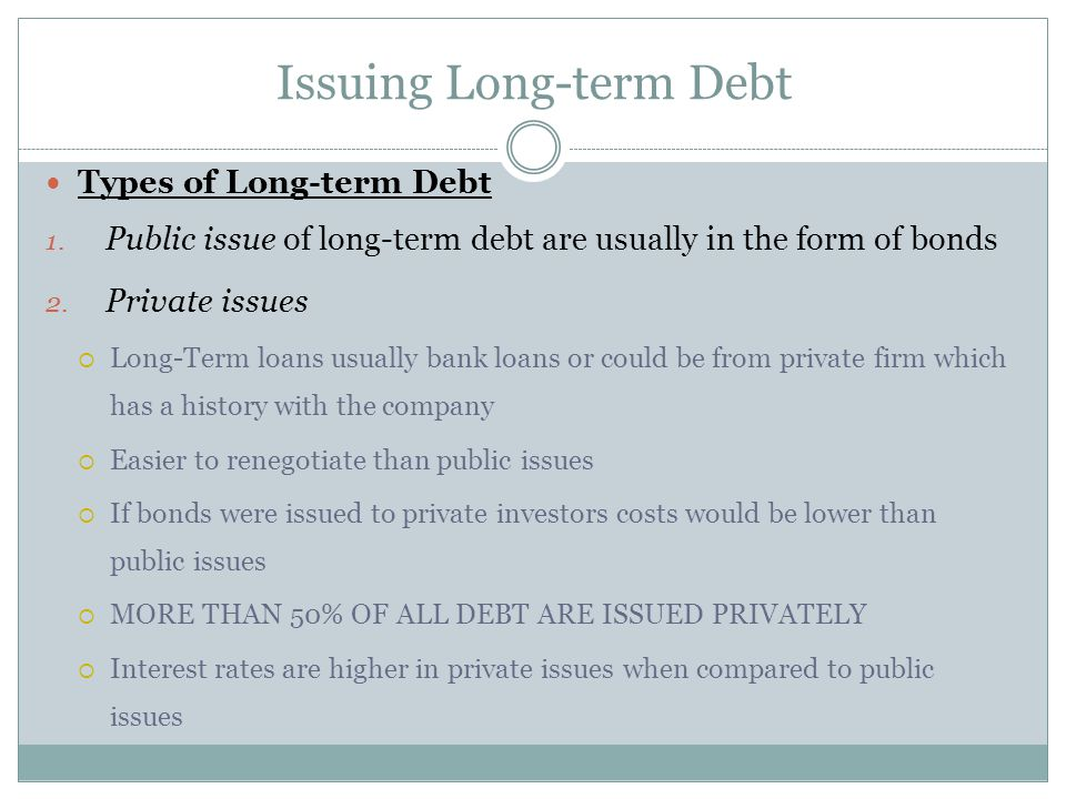 Types of Long-term Debt 1.Public issue of long-term debt are usually in the form of bonds 2.