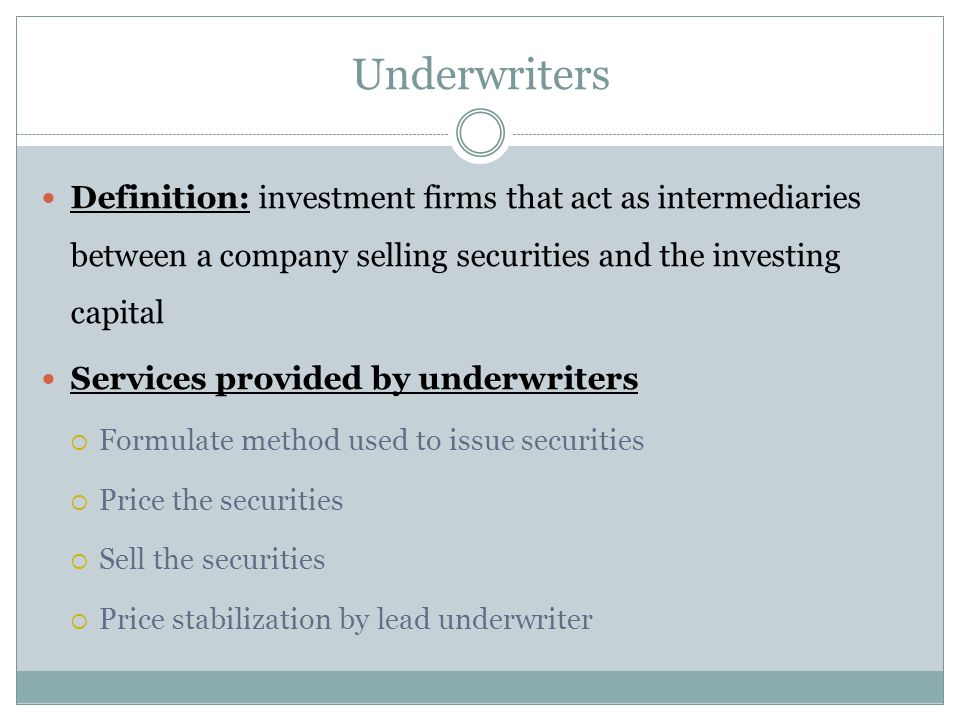Underwriters Definition: investment firms that act as intermediaries between a company selling securities and the investing capital Services provided