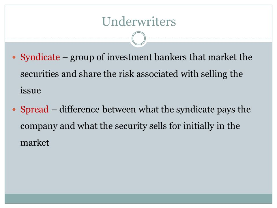 Syndicate – group of investment bankers that market the securities and share the risk associated with selling the issue Spread – difference between what the syndicate pays the company and what the security sells for initially in the market Underwriters