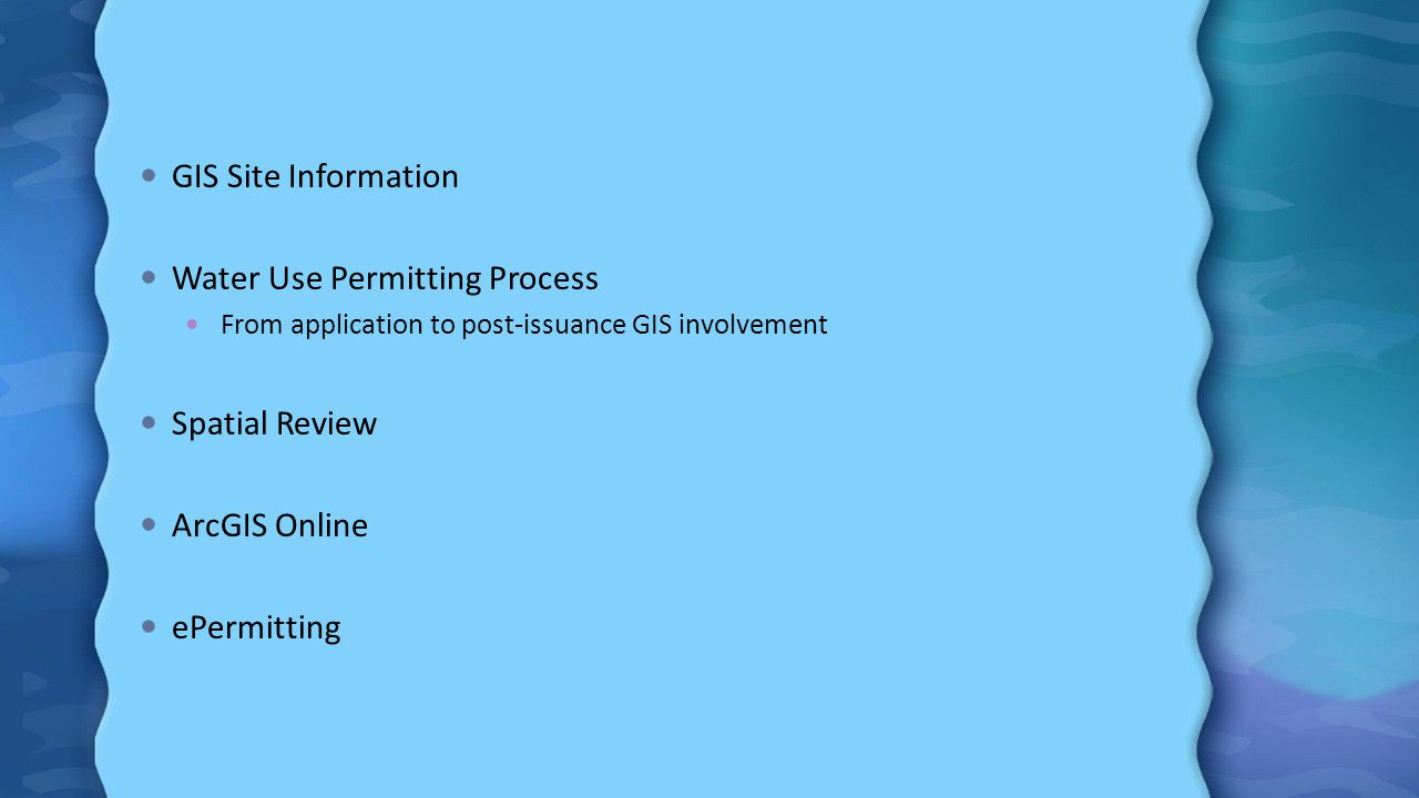 GIS Site Information Water Use Permitting Process From application to post-issuance GIS involvement Spatial Review ArcGIS Online ePermitting