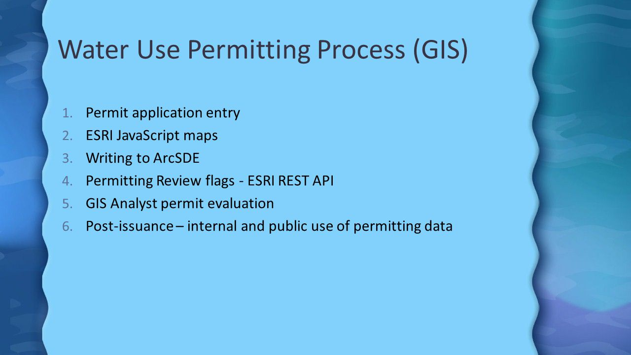 Water Use Permitting Process (GIS) 1. Permit application entry 2. ESRI JavaScript maps 3. Writing to ArcSDE 4. Permitting Review flags - ESRI REST API