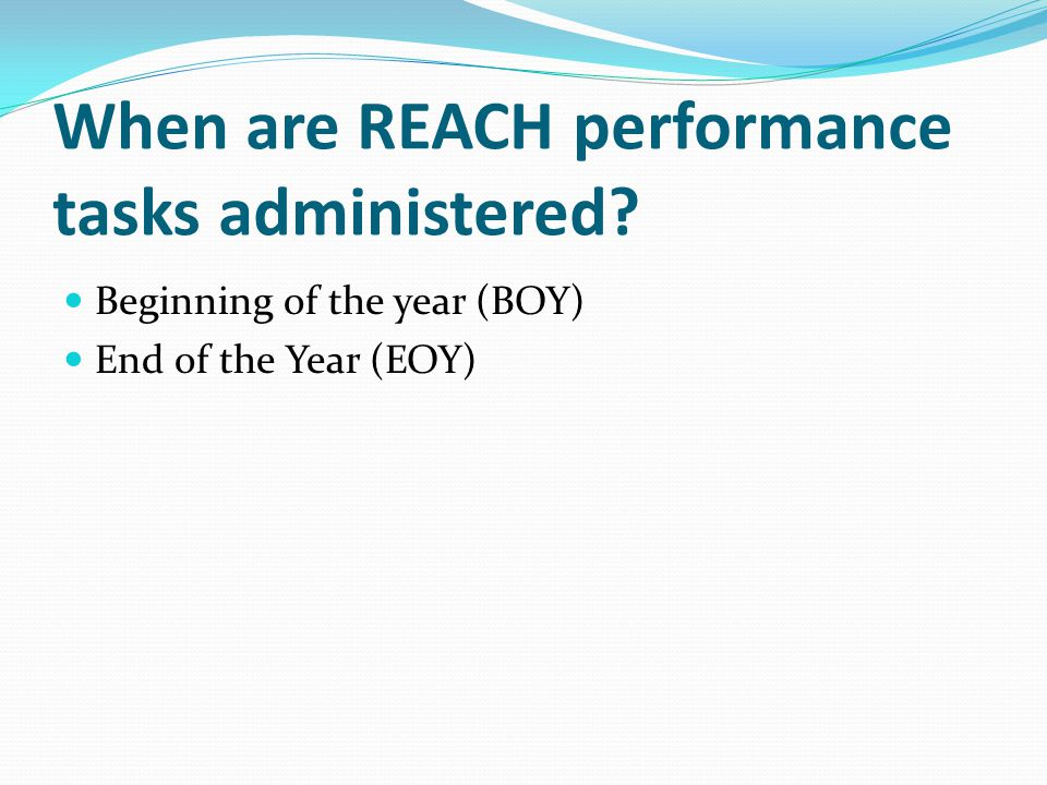 When are REACH performance tasks administered Beginning of the year (BOY) End of the Year (EOY)