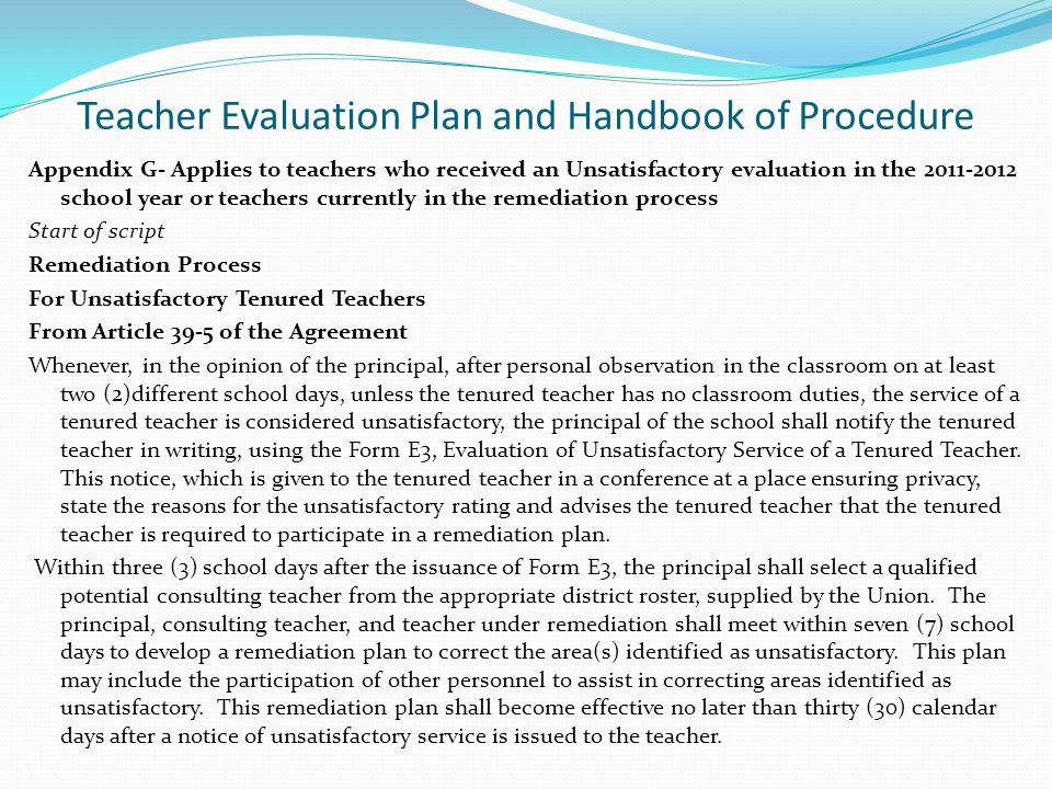 Teacher Evaluation Plan and Handbook of Procedure Appendix G- Applies to teachers who received an Unsatisfactory evaluation in the 2011-2012 school year or teachers currently in the remediation process Start of script Remediation Process For Unsatisfactory Tenured Teachers From Article 39-5 of the Agreement Whenever, in the opinion of the principal, after personal observation in the classroom on at least two (2)different school days, unless the tenured teacher has no classroom duties, the service of a tenured teacher is considered unsatisfactory, the principal of the school shall notify the tenured teacher in writing, using the Form E3, Evaluation of Unsatisfactory Service of a Tenured Teacher.
