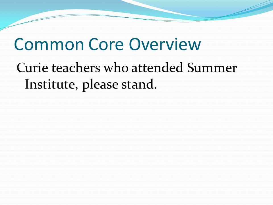 Common Core Overview Curie teachers who attended Summer Institute, please stand.