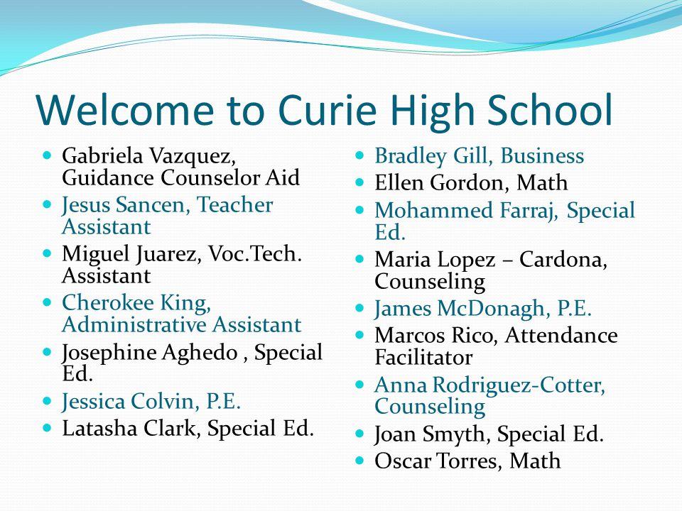 Welcome to Curie High School Gabriela Vazquez, Guidance Counselor Aid Jesus Sancen, Teacher Assistant Miguel Juarez, Voc.Tech.