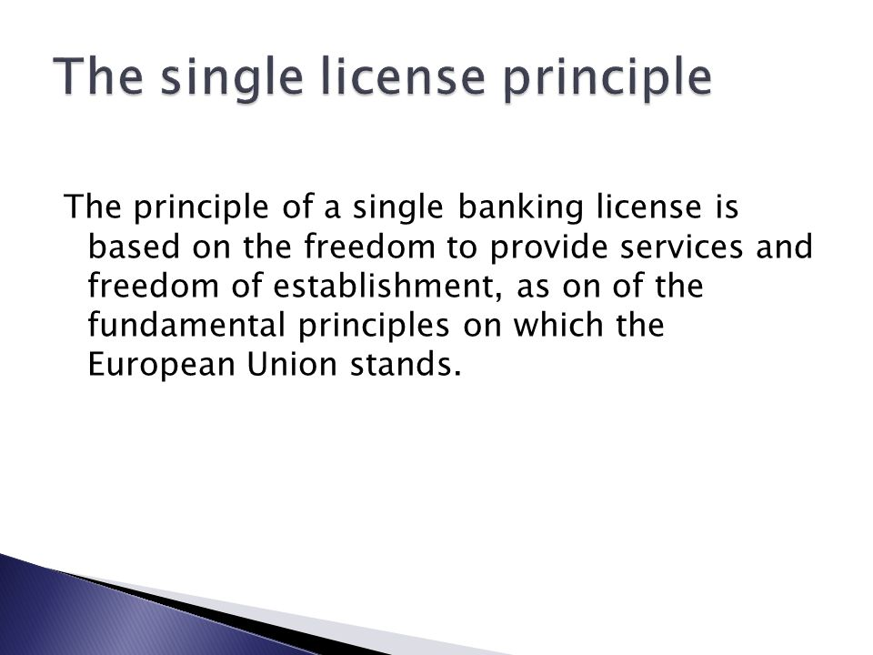 In general, the principle of a single banking license means that it is issued only one licence, which entitles the holder to engage in the licensed activity not only in the state where the license was issued, but also in the territory of another member state without being in the host country had to be issued new licence.