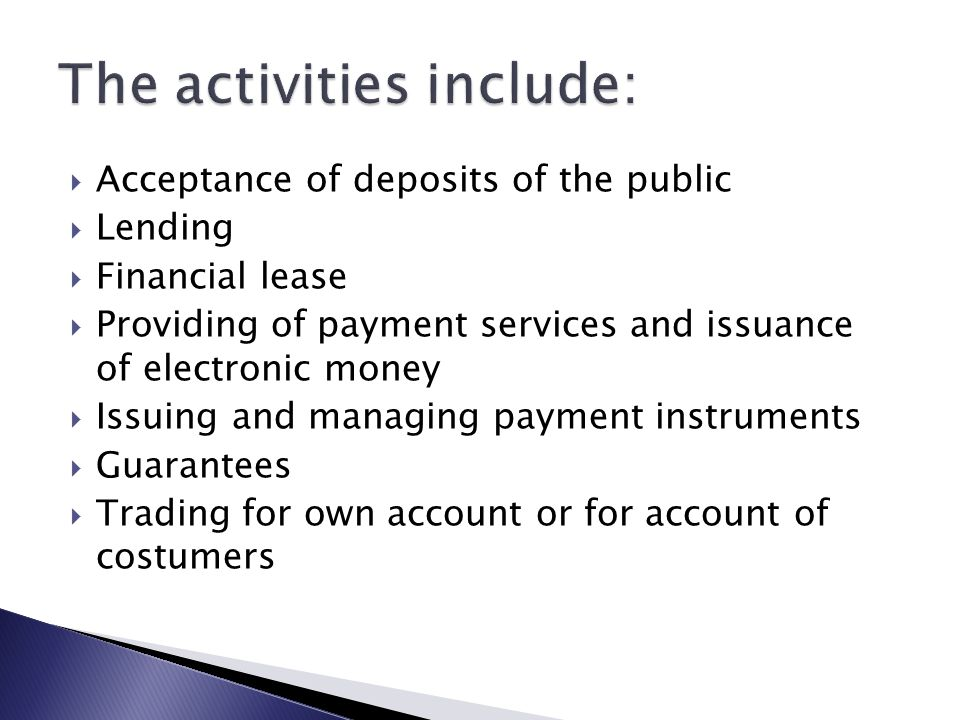  Acceptance of deposits of the public  Lending  Financial lease  Providing of payment services and issuance of electronic money  Issuing and managing payment instruments  Guarantees  Trading for own account or for account of costumers