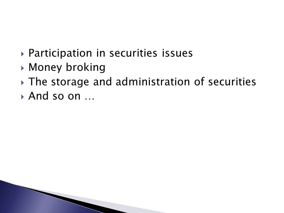  Participation in securities issues  Money broking  The storage and administration of securities  And so on …