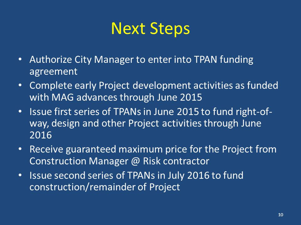 Next Steps Authorize City Manager to enter into TPAN funding agreement Complete early Project development activities as funded with MAG advances through June 2015 Issue first series of TPANs in June 2015 to fund right-of- way, design and other Project activities through June 2016 Receive guaranteed maximum price for the Project from Construction Manager @ Risk contractor Issue second series of TPANs in July 2016 to fund construction/remainder of Project 10