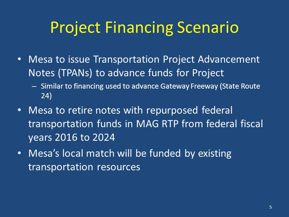 Project Financing Scenario Mesa to issue Transportation Project Advancement Notes (TPANs) to advance funds for Project – Similar to financing used to advance Gateway Freeway (State Route 24) Mesa to retire notes with repurposed federal transportation funds in MAG RTP from federal fiscal years 2016 to 2024 Mesa's local match will be funded by existing transportation resources 5