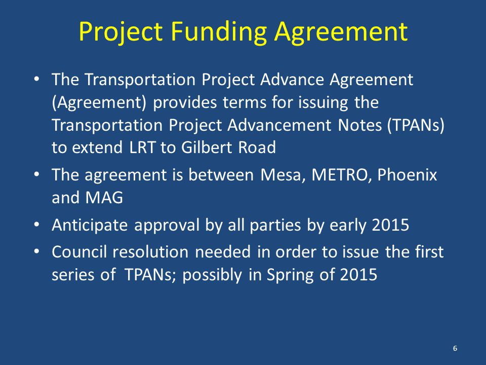 Project Funding Agreement The Transportation Project Advance Agreement (Agreement) provides terms for issuing the Transportation Project Advancement Notes (TPANs) to extend LRT to Gilbert Road The agreement is between Mesa, METRO, Phoenix and MAG Anticipate approval by all parties by early 2015 Council resolution needed in order to issue the first series of TPANs; possibly in Spring of 2015 6