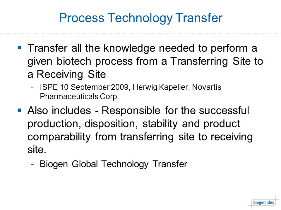 Process Technology Transfer  Transfer all the knowledge needed to perform a given biotech process from a Transferring Site to a Receiving Site -ISPE 10 September 2009, Herwig Kapeller, Novartis Pharmaceuticals Corp.