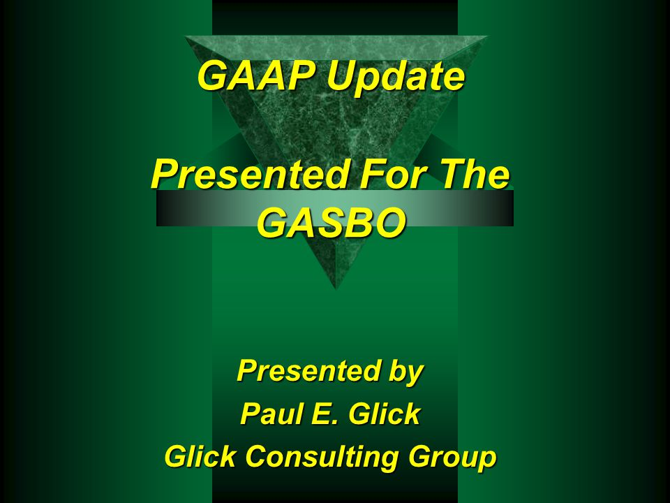 GAAP Update Presented For The GASBO Presented by Paul E. Glick Glick Consulting Group
