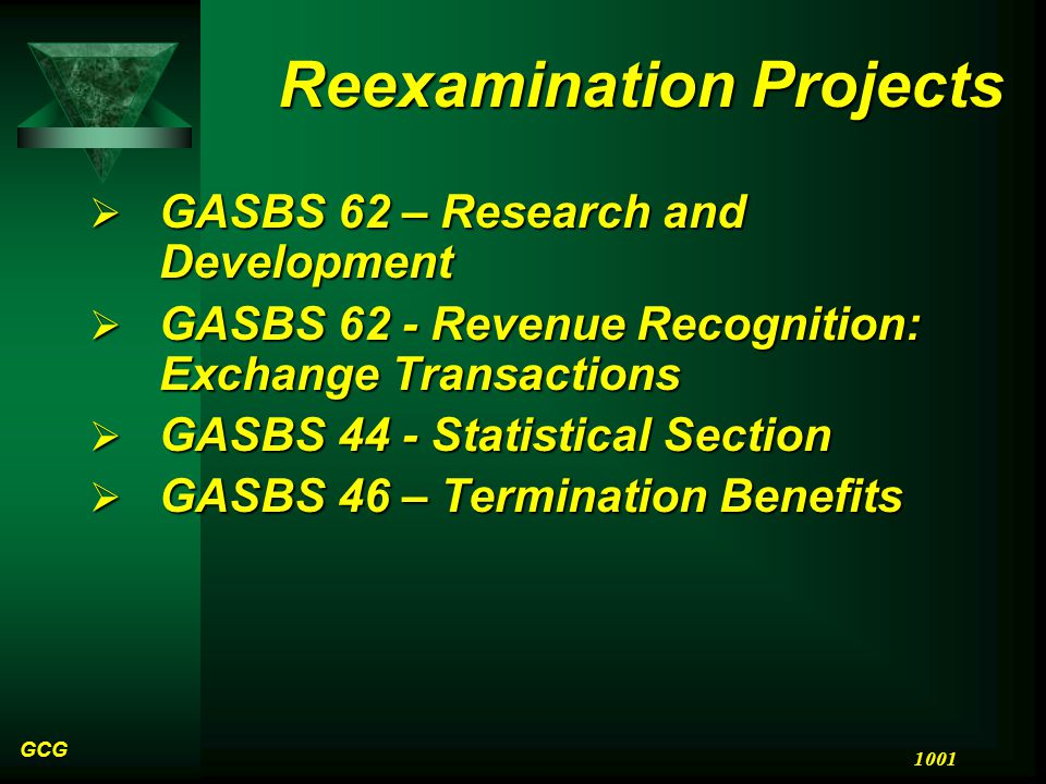 GCG 1001 Reexamination Projects  GASBS 62 – Research and Development  GASBS 62 - Revenue Recognition: Exchange Transactions  GASBS 44 - Statistical Section  GASBS 46 – Termination Benefits